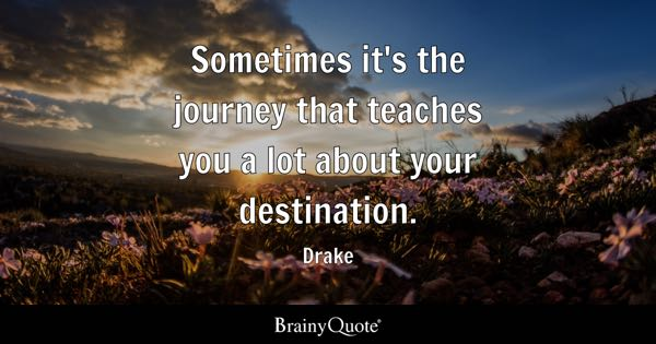 Sometimes it's the journey that teaches you a lot about your destination. - Drake