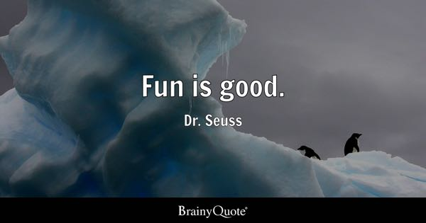 Fun is good. - Dr. Seuss
