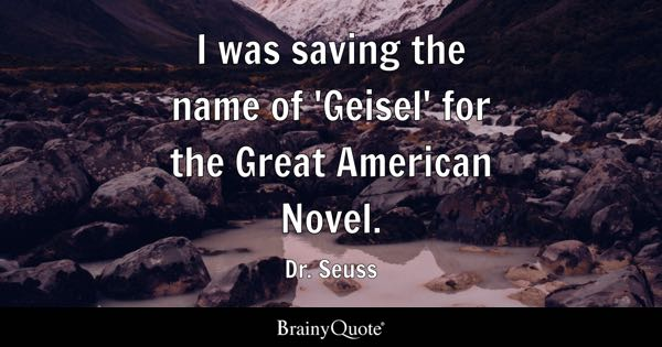 I was saving the name of 'Geisel' for the Great American Novel. - Dr. Seuss
