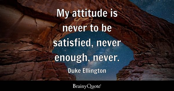 My attitude is never to be satisfied, never enough, never. - Duke Ellington
