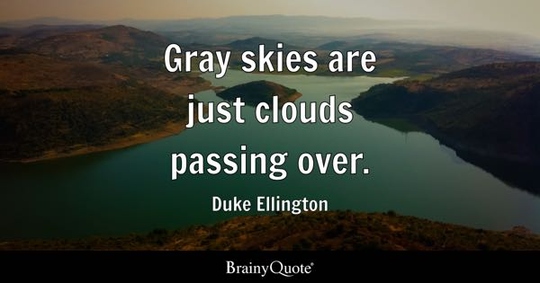 Gray skies are just clouds passing over. - Duke Ellington