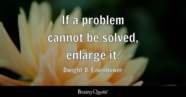 If a problem cannot be solved, enlarge it. - Dwight D. Eisenhower