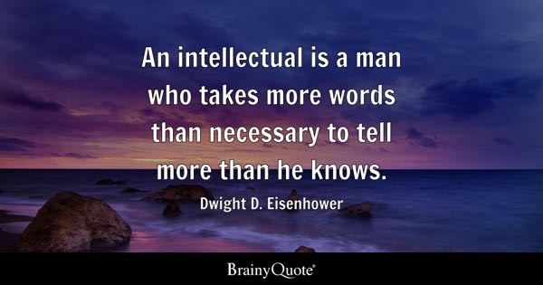 An intellectual is a man who takes more words than necessary to tell more than he knows. - Dwight D. Eisenhower