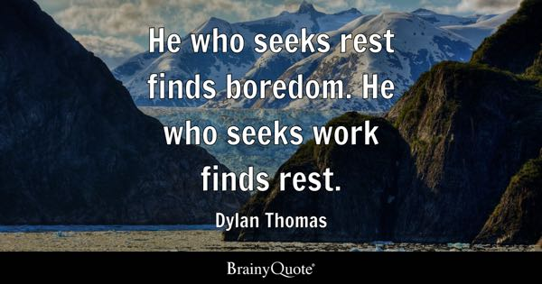 He who seeks rest finds boredom. He who seeks work finds rest. - Dylan Thomas