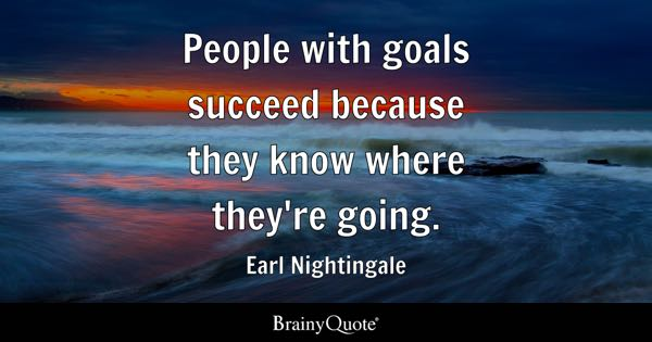 People with goals succeed because they know where they're going. - Earl Nightingale