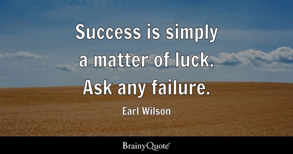 Success is simply a matter of luck. Ask any failure. - Earl Wilson