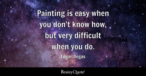 Painting is easy when you don't know how, but very difficult when you do. - Edgar Degas