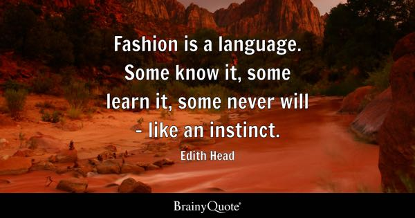 Fashion is a language. Some know it, some learn it, some never will - like an instinct. - Edith Head