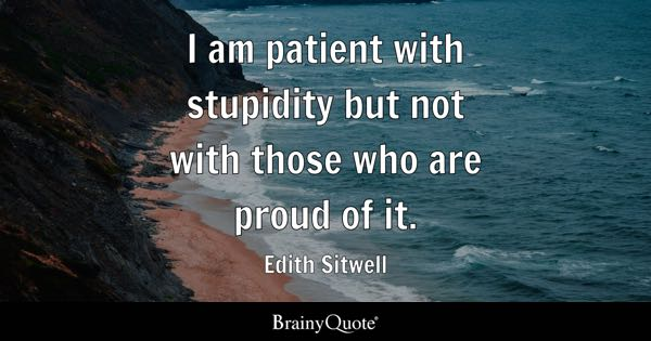 I am patient with stupidity but not with those who are proud of it. - Edith Sitwell