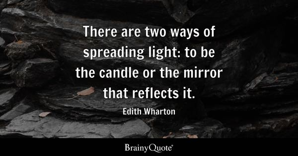 There are two ways of spreading light: to be the candle or the mirror that reflects it. - Edith Wharton