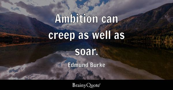 Ambition can creep as well as soar. - Edmund Burke
