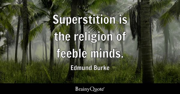 Superstition is the religion of feeble minds. - Edmund Burke