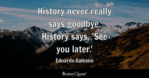 History never really says goodbye. History says, 'See you later.' - Eduardo Galeano