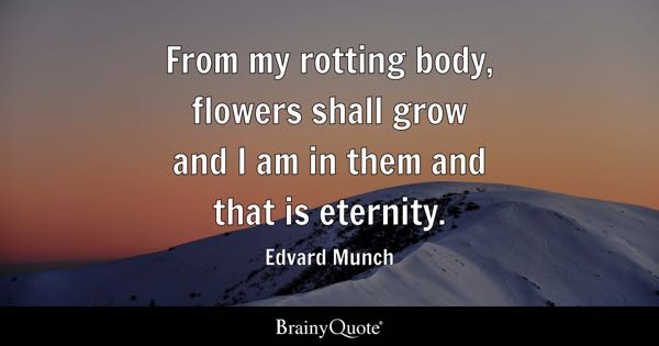 From my rotting body, flowers shall grow and I am in them and that is eternity. - Edvard Munch