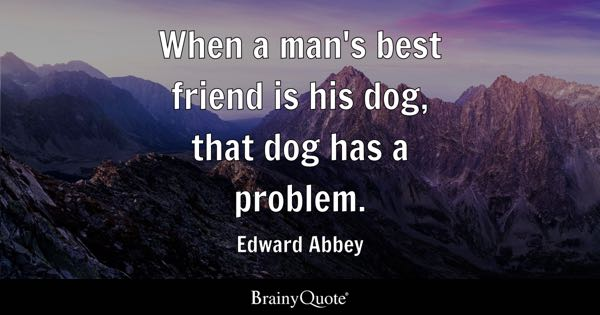 When a man's best friend is his dog, that dog has a problem. - Edward Abbey