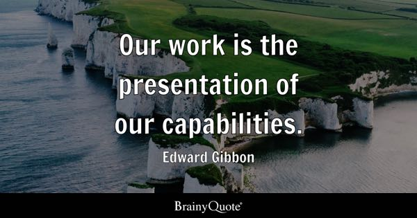 Our work is the presentation of our capabilities. - Edward Gibbon
