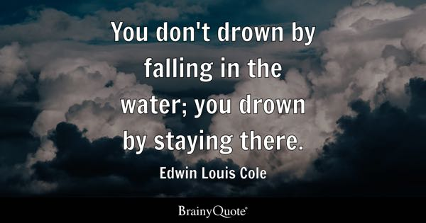 You don't drown by falling in the water; you drown by staying there. - Edwin Louis Cole