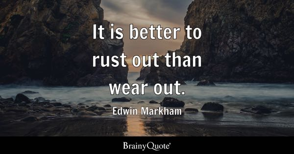 It is better to rust out than wear out. - Edwin Markham
