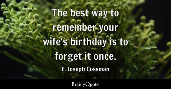 The best way to remember your wife's birthday is to forget it once. - E. Joseph Cossman