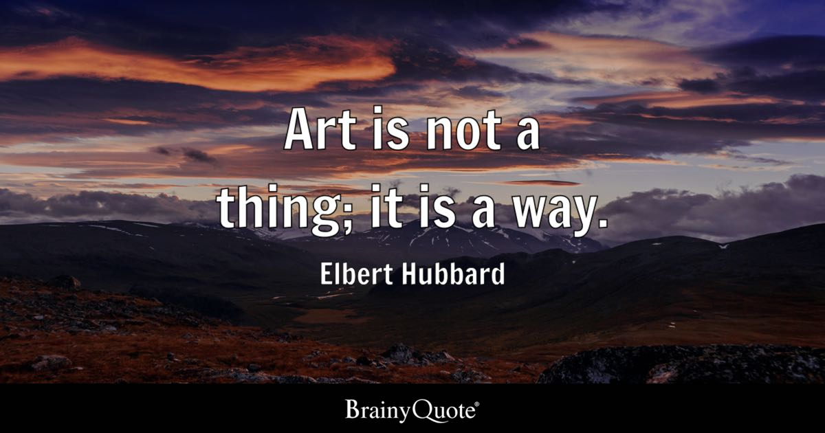 Art is not a thing; it is a way. - Elbert Hubbard