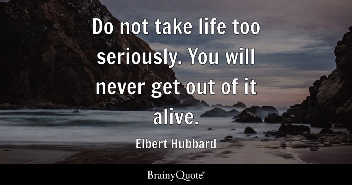 Elbert Hubbard Do Not Take Life Too Seriously You Will