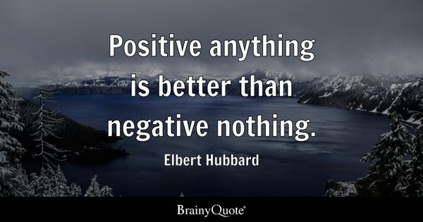 Positive anything is better than negative nothing. - Elbert Hubbard