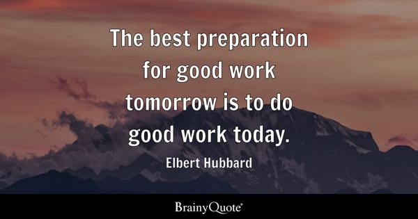 Elbert Hubbard The best preparation for good work