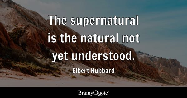 The supernatural is the natural not yet understood. - Elbert Hubbard