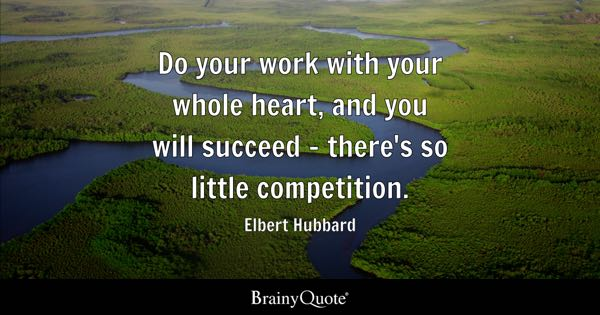 Do your work with your whole heart, and you will succeed - there's so little competition. - Elbert Hubbard