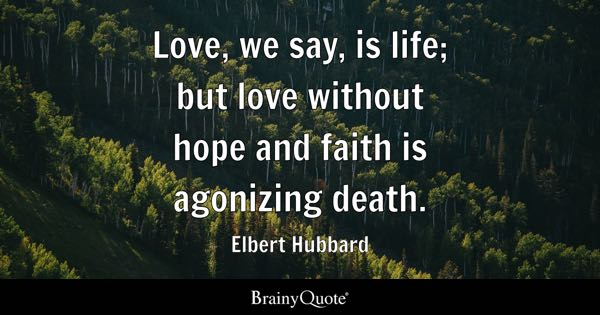 Love, we say, is life; but love without hope and faith is agonizing death. - Elbert Hubbard