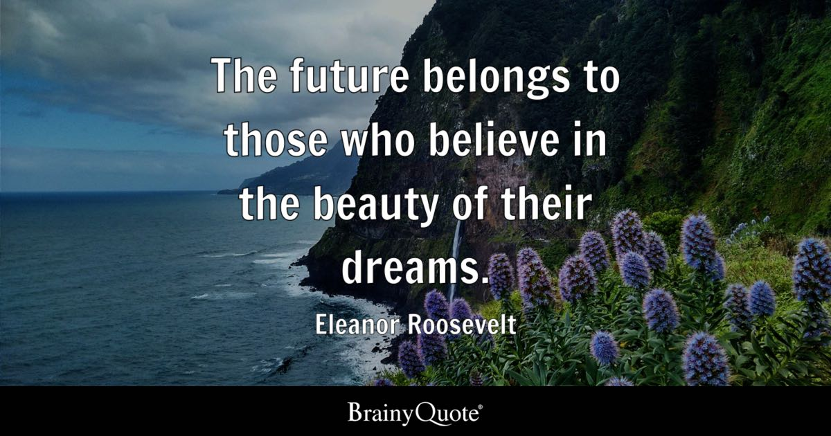 Eleanor Roosevelt - The future belongs to those who...