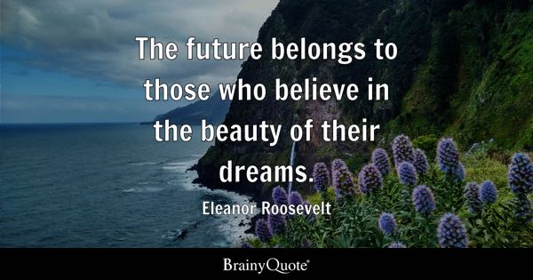 The Future Belongs To Those Who Believe In Beauty Of Their Dreams