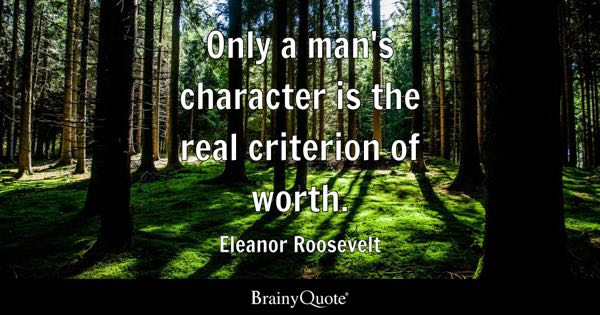 Only a man's character is the real criterion of worth. - Eleanor Roosevelt