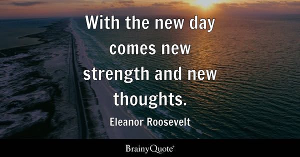 with the new day comes new strength and new thoughts eleanor roosevelt