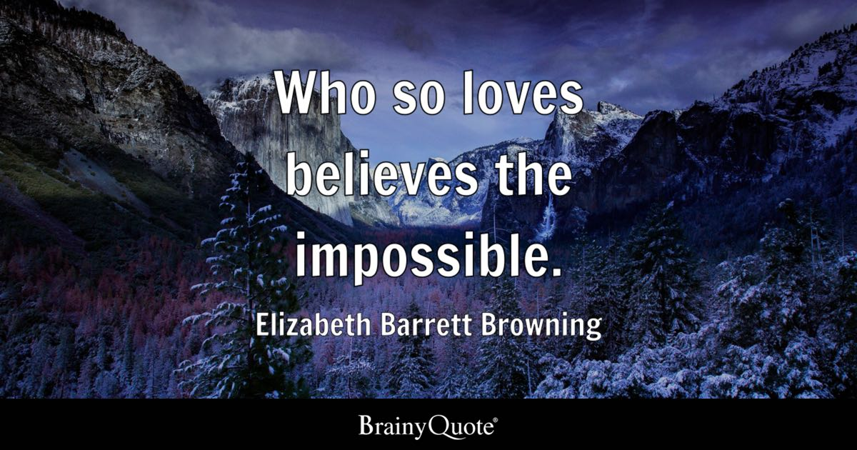 Who so loves believes the impossible. - Elizabeth Barrett Browning