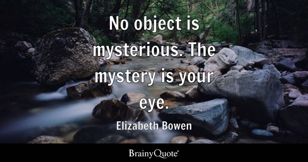No object is mysterious. The mystery is your eye. - Elizabeth Bowen