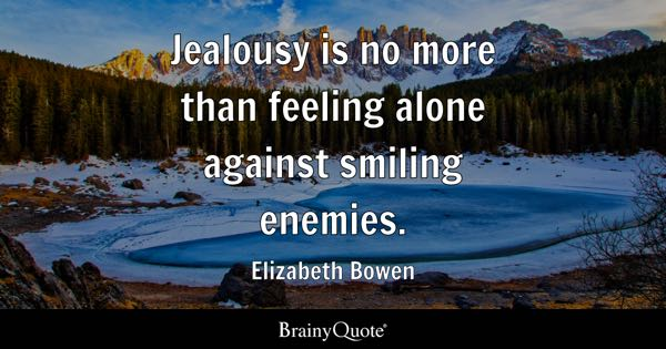 Jealousy is no more than feeling alone against smiling enemies. - Elizabeth Bowen