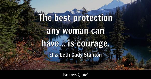 The best protection any woman can have... is courage. - Elizabeth Cady Stanton