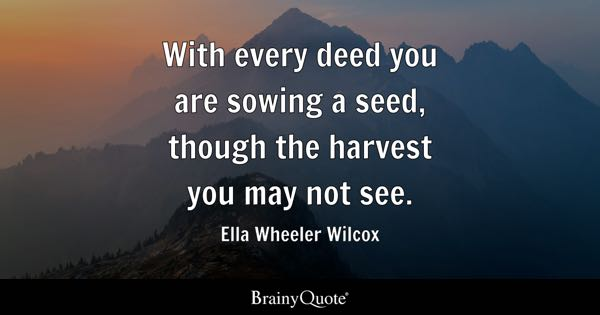 With Every Deed You Are Sowing A Seed, Though The Harvest You May Not See