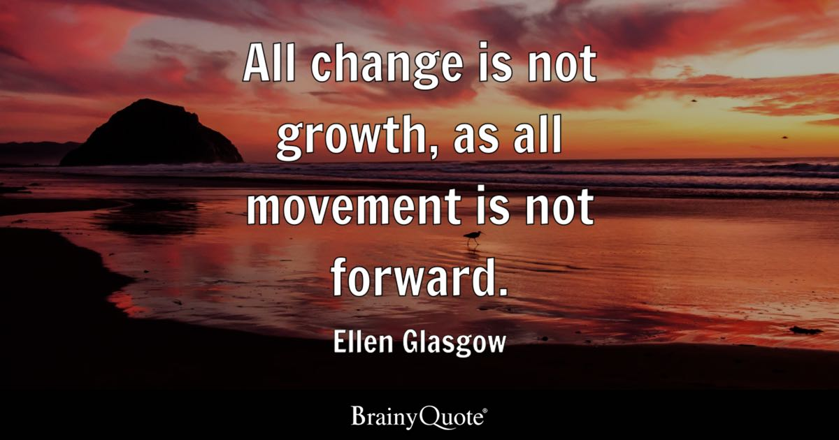 All change is not growth, as all movement is not forward. - Ellen Glasgow