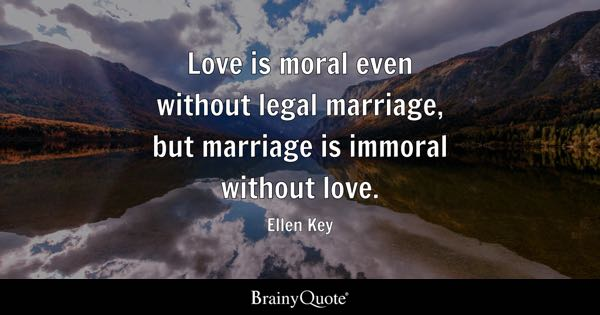 Love is moral even without legal marriage, but marriage is immoral without love. - Ellen Key
