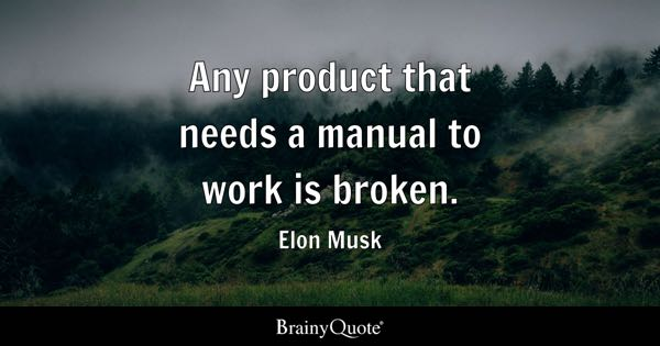 Any product that needs a manual to work is broken. - Elon Musk