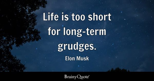 Life Is Too Short For Long Term Grudges.   Elon Musk