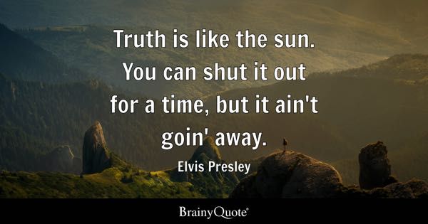 Truth is like the sun. You can shut it out for a time, but it ain't goin' away. - Elvis Presley