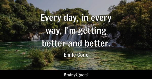 Every day, in every way, I'm getting better and better. - Emile Coue