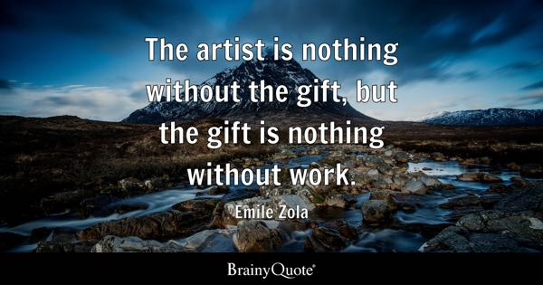 The artist is nothing without the gift, but the gift is nothing without work. - Emile Zola