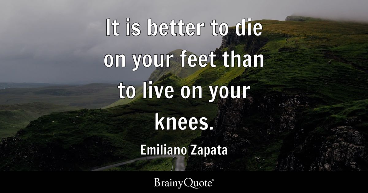 Emiliano Zapata It Is Better To Die On Your Feet Than To New Emiliano Zapata Quotes