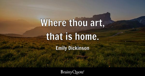 Where thou art, that is home. - Emily Dickinson