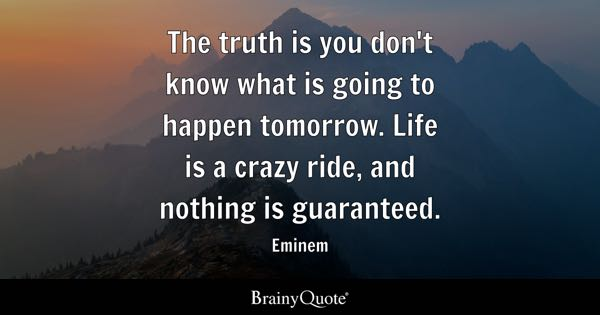 The truth is you don't know what is going to happen tomorrow. Life is a crazy ride, and nothing is guaranteed. - Eminem