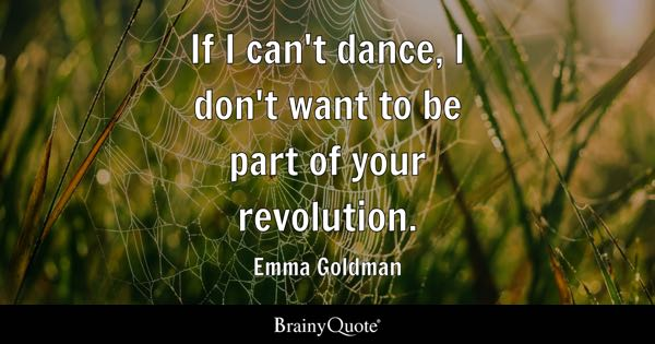 If I can't dance, I don't want to be part of your revolution. - Emma Goldman